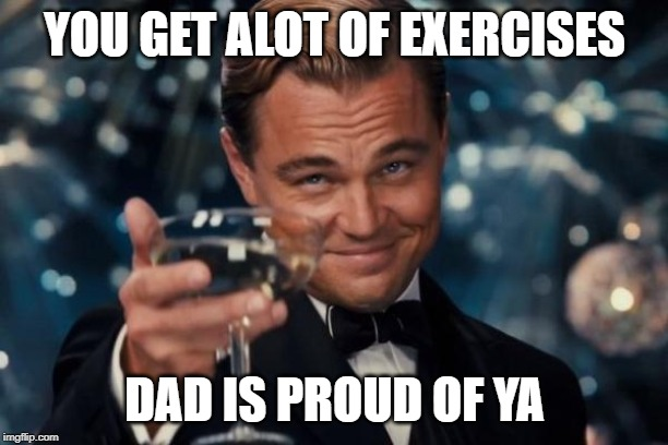 YOU GET ALOT OF EXERCISES DAD IS PROUD OF YA | image tagged in memes,leonardo dicaprio cheers | made w/ Imgflip meme maker