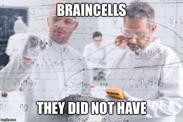british scientists | BRAINCELLS THEY DID NOT HAVE | image tagged in british scientists | made w/ Imgflip meme maker