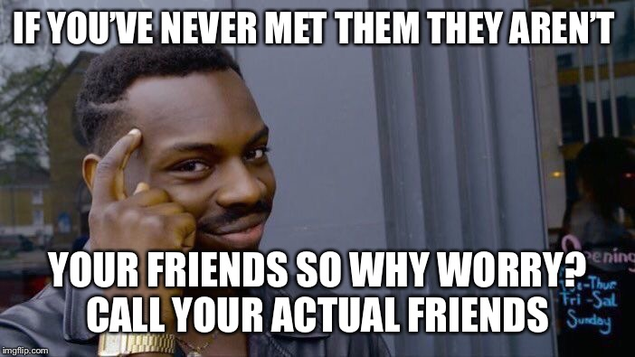 Roll Safe Think About It Meme | IF YOU'VE NEVER MET THEM THEY AREN'T YOUR FRIENDS SO WHY WORRY? CALL YOUR ACTUAL FRIENDS | image tagged in memes,roll safe think about it | made w/ Imgflip meme maker