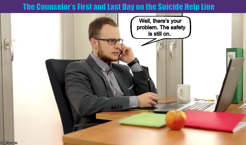 The Counselor's First and Last Day on the Suicide Hot Line | image tagged in counselor,mental health,memes,guns,clueless,suicide hotline | made w/ Imgflip meme maker