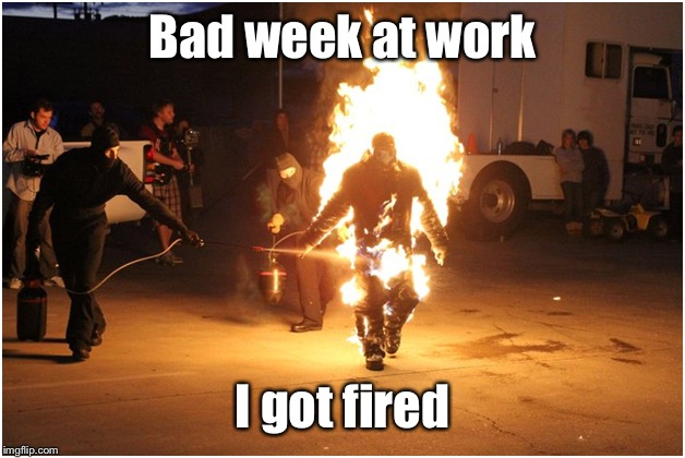 But the boss let me go to the ER before my shift ended | Bad week at work I got fired | image tagged in fired,on fire,boss,funny memes | made w/ Imgflip meme maker