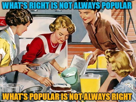 Homemaking the Right Way | WHAT'S RIGHT IS NOT ALWAYS POPULAR WHAT'S POPULAR IS NOT ALWAYS RIGHT | image tagged in housewife,popular,unpopular,vintage,women,famous quotes | made w/ Imgflip meme maker