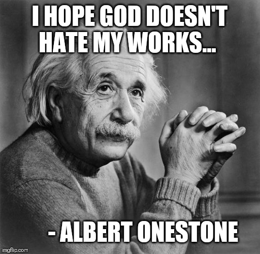 Einstein | I HOPE GOD DOESN'T HATE MY WORKS... - ALBERT ONESTONE | image tagged in einstein | made w/ Imgflip meme maker