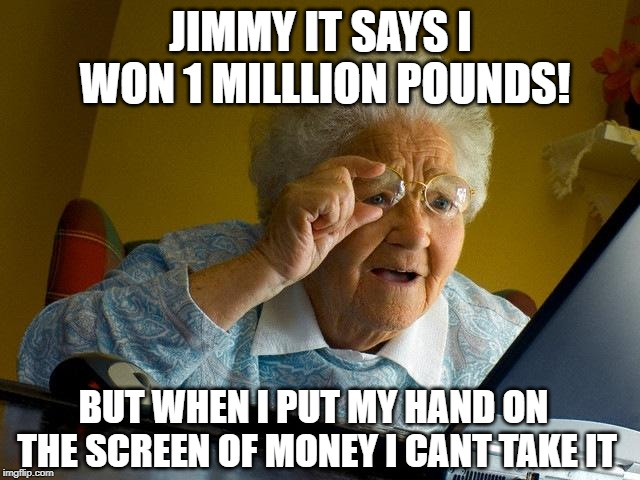 Grandma Finds The Internet | JIMMY IT SAYS I WON 1 MILLLION POUNDS! BUT WHEN I PUT MY HAND ON THE SCREEN OF MONEY I CANT TAKE IT | image tagged in memes,grandma finds the internet | made w/ Imgflip meme maker