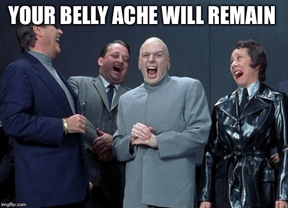 Laughing Villains Meme | YOUR BELLY ACHE WILL REMAIN | image tagged in memes,laughing villains | made w/ Imgflip meme maker