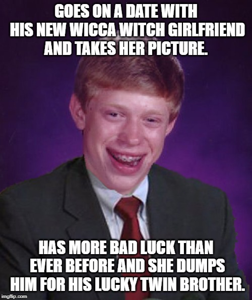 Well it's true... Never take a picture of a Wicca witch or well....you'll end up like this guy in the memes. | GOES ON A DATE WITH HIS NEW WICCA WITCH GIRLFRIEND AND TAKES HER PICTURE. HAS MORE BAD LUCK THAN EVER BEFORE AND SHE DUMPS HIM FOR HIS LUCKY | image tagged in bad luck brian in a suit,witches,good luck brian,bad luck brian,bad luck | made w/ Imgflip meme maker