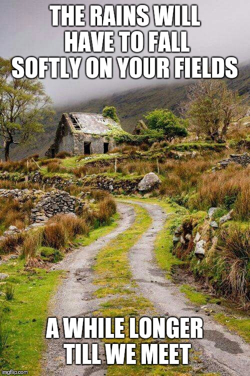 Ireland | THE RAINS WILL HAVE TO FALL SOFTLY ON YOUR FIELDS A WHILE LONGER TILL WE MEET | image tagged in ireland | made w/ Imgflip meme maker