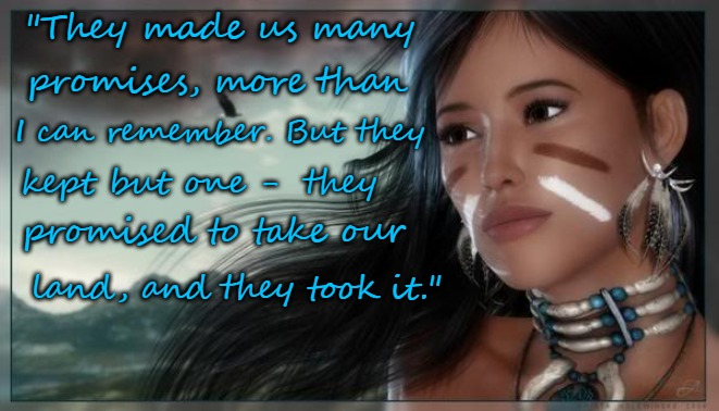 "Native American Wisdom | ""They made us many land, and they took it."" promises, more than I can remember. But they kept but one -  they promised to take our 