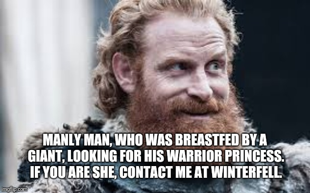 Tormund | MANLY MAN, WHO WAS BREASTFED BY A GIANT, LOOKING FOR HIS WARRIOR PRINCESS. IF YOU ARE SHE, CONTACT ME AT WINTERFELL. | image tagged in tormund | made w/ Imgflip meme maker