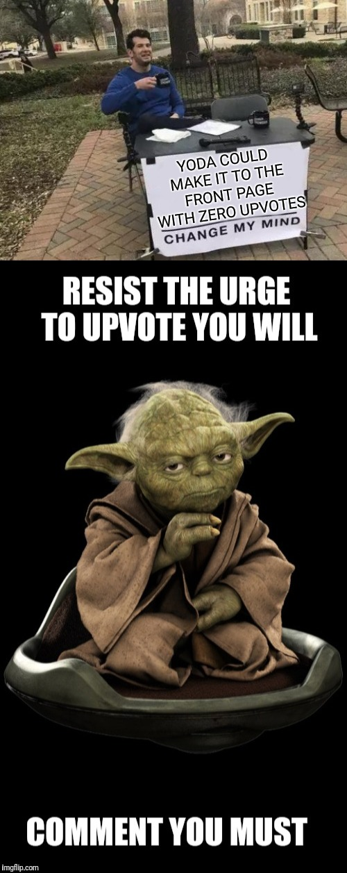 Comments only,  no upvotes please! | YODA COULD MAKE IT TO THE FRONT PAGE WITH ZERO UPVOTES | image tagged in memes,change my mind,it came from the comments,no upvotes,experiment,yoda | made w/ Imgflip meme maker