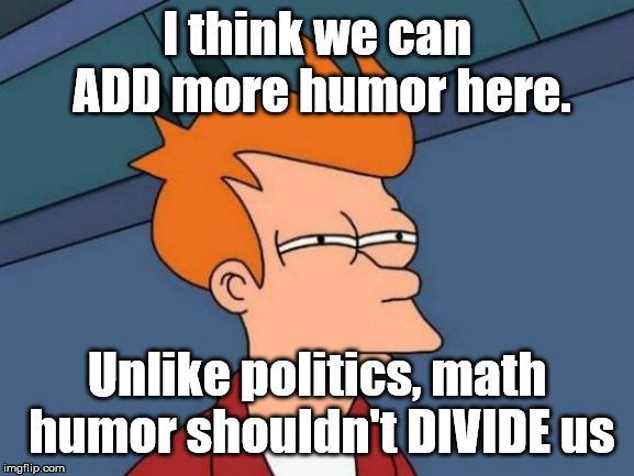 Futurama Fry Meme | I think we can ADD more humor here. Unlike politics, math humor shouldn't DIVIDE us | image tagged in memes,futurama fry | made w/ Imgflip meme maker