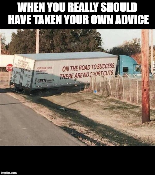 WHEN YOU REALLY SHOULD HAVE TAKEN YOUR OWN ADVICE | image tagged in success truck | made w/ Imgflip meme maker