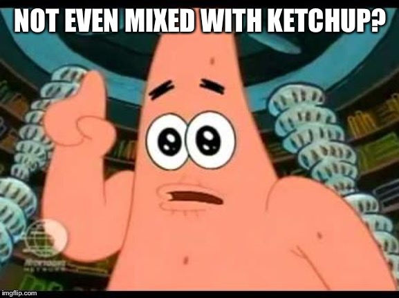 Patrick Says Meme | NOT EVEN MIXED WITH KETCHUP? | image tagged in memes,patrick says | made w/ Imgflip meme maker