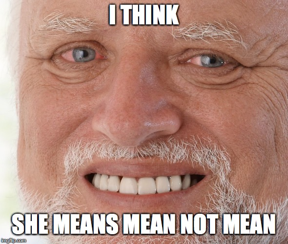 Hide the Pain Harold | I THINK SHE MEANS MEAN NOT MEAN | image tagged in hide the pain harold | made w/ Imgflip meme maker