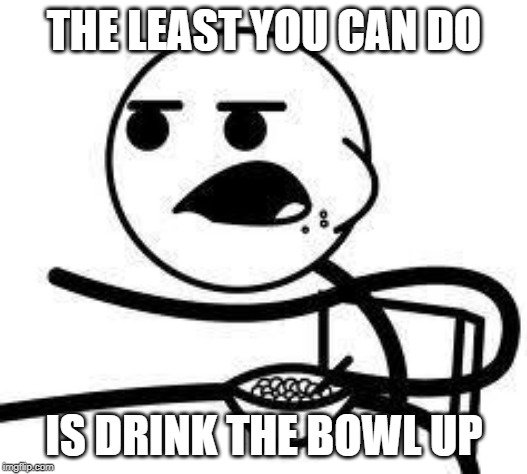 cereal guy | THE LEAST YOU CAN DO IS DRINK THE BOWL UP | image tagged in cereal guy | made w/ Imgflip meme maker