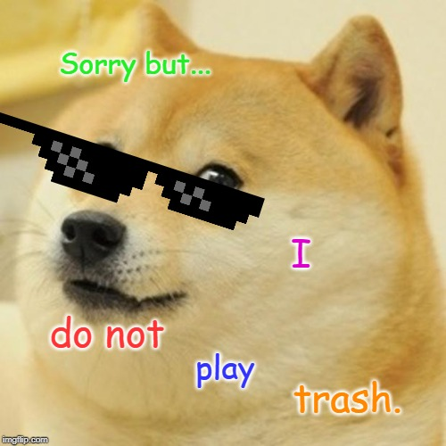 I do not Sorry but... play trash. | image tagged in memes,doge | made w/ Imgflip meme maker