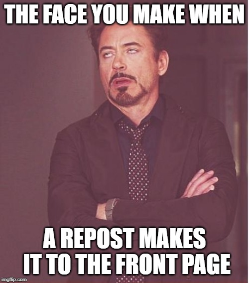 Face You Make Robert Downey Jr | THE FACE YOU MAKE WHEN A REPOST MAKES IT TO THE FRONT PAGE | image tagged in memes,face you make robert downey jr | made w/ Imgflip meme maker
