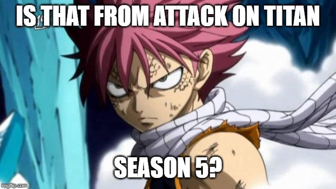 natsu | IS THAT FROM ATTACK ON TITAN SEASON 5? | image tagged in natsu | made w/ Imgflip meme maker