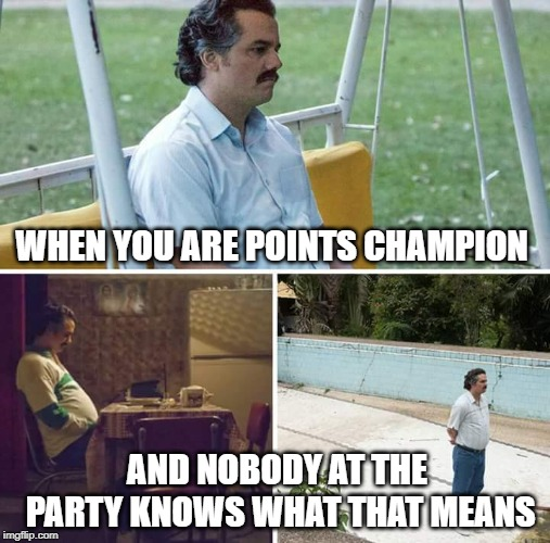 points champion | WHEN YOU ARE POINTS CHAMPION AND NOBODY AT THE PARTY KNOWS WHAT THAT MEANS | image tagged in sad pablo escobar,points,racing,truck,trucks | made w/ Imgflip meme maker