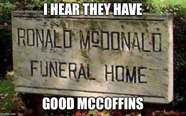 McThrottleds only serves the best-quality corpses. | I HEAR THEY HAVE GOOD MCCOFFINS | image tagged in mcdonalds,death,dark humor,funeral,coffin | made w/ Imgflip meme maker