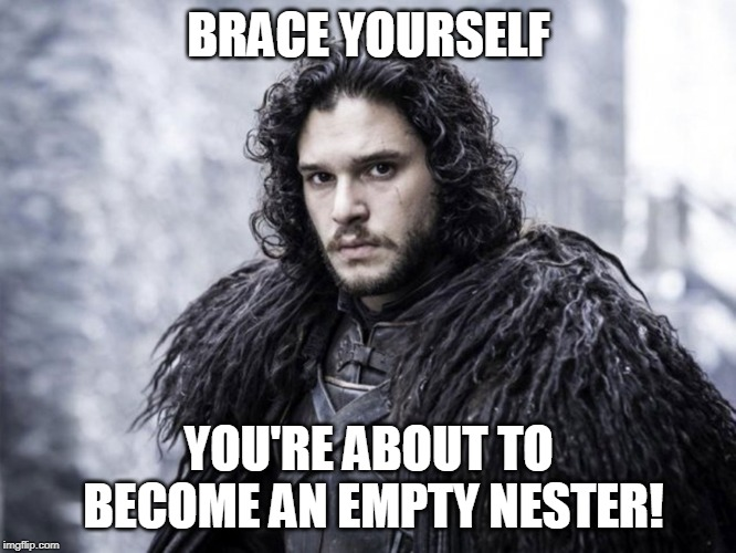 jon snow | BRACE YOURSELF YOU'RE ABOUT TO BECOME AN EMPTY NESTER! | image tagged in jon snow | made w/ Imgflip meme maker