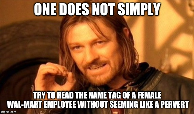Because where would a name tag usually be worn? | ONE DOES NOT SIMPLY TRY TO READ THE NAME TAG OF A FEMALE WAL-MART EMPLOYEE WITHOUT SEEMING LIKE A PERVERT | image tagged in memes,one does not simply,walmart,name tag,awkward | made w/ Imgflip meme maker