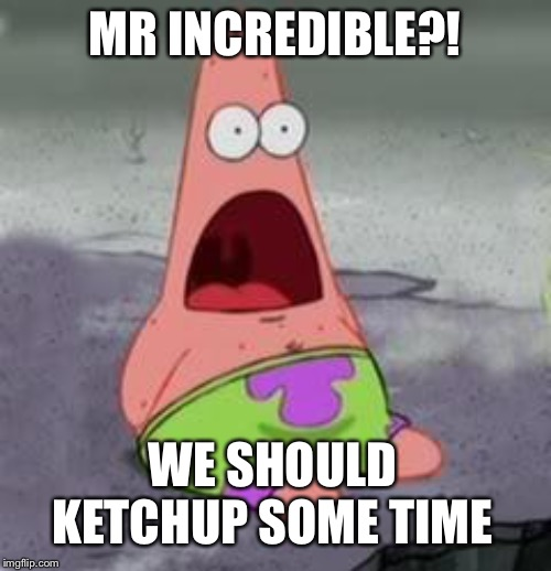 Suprised Patrick | MR INCREDIBLE?! WE SHOULD KETCHUP SOME TIME | image tagged in suprised patrick | made w/ Imgflip meme maker