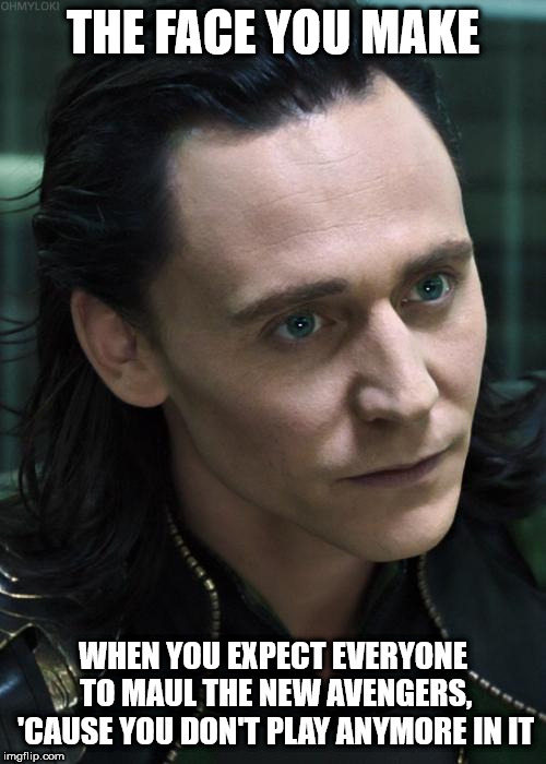 Nice Guy Loki | THE FACE YOU MAKE WHEN YOU EXPECT EVERYONE TO MAUL THE NEW AVENGERS, 'CAUSE YOU DON'T PLAY ANYMORE IN IT | image tagged in memes,nice guy loki | made w/ Imgflip meme maker