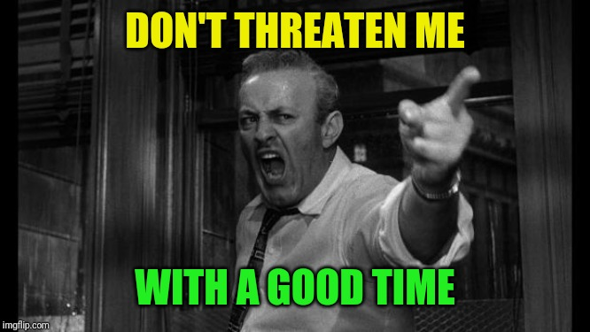 angry man | DON'T THREATEN ME WITH A GOOD TIME | image tagged in angry man | made w/ Imgflip meme maker