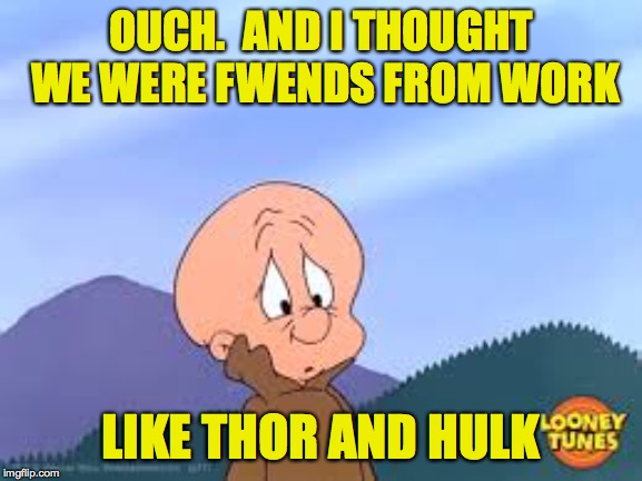 OUCH.  AND I THOUGHT WE WERE FWENDS FROM WORK LIKE THOR AND HULK | made w/ Imgflip meme maker