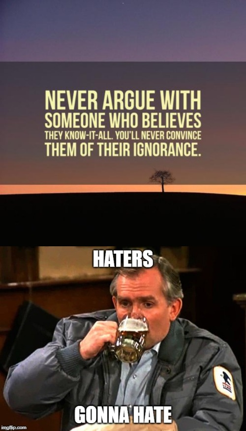 Those who think they know it all annoy those of us who do. | . | image tagged in haters gonna hate,cliff clavin | made w/ Imgflip meme maker