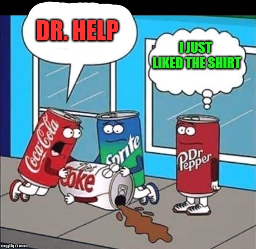 pop culture | DR. HELP I JUST LIKED THE SHIRT | image tagged in coke,dr pepper | made w/ Imgflip meme maker