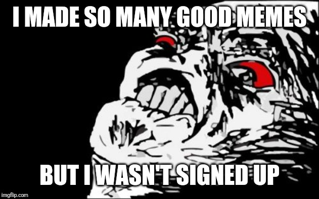 Mega Rage Face | I MADE SO MANY GOOD MEMES BUT I WASN'T SIGNED UP | image tagged in memes,mega rage face | made w/ Imgflip meme maker