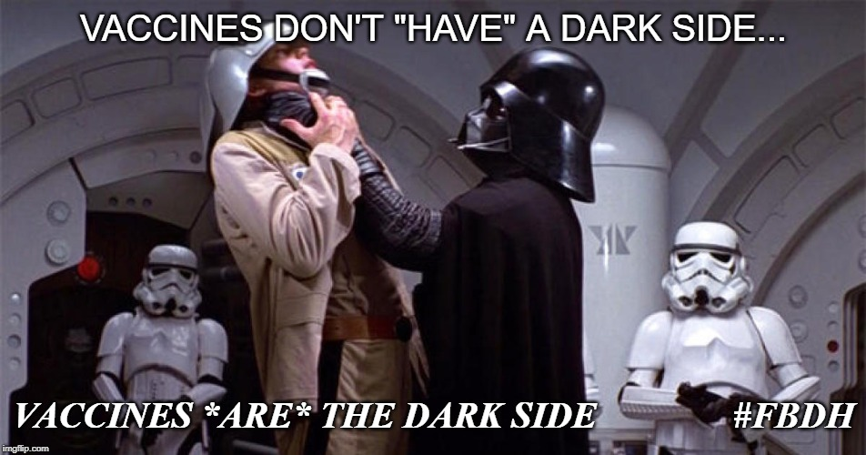 "VACCINES DON'T ""HAVE"" A DARK SIDE... VACCINES *ARE* THE DARK SIDE   #FBDH 
