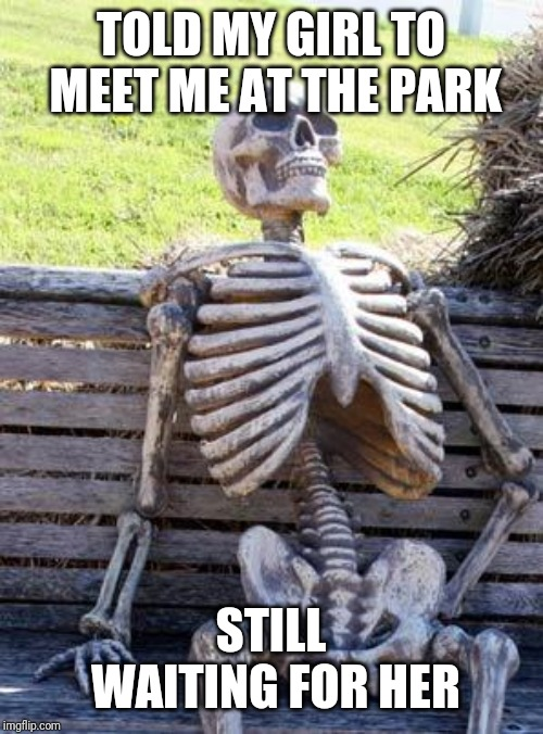 Waiting Skeleton | TOLD MY GIRL TO MEET ME AT THE PARK STILL WAITING FOR HER | image tagged in memes,waiting skeleton | made w/ Imgflip meme maker