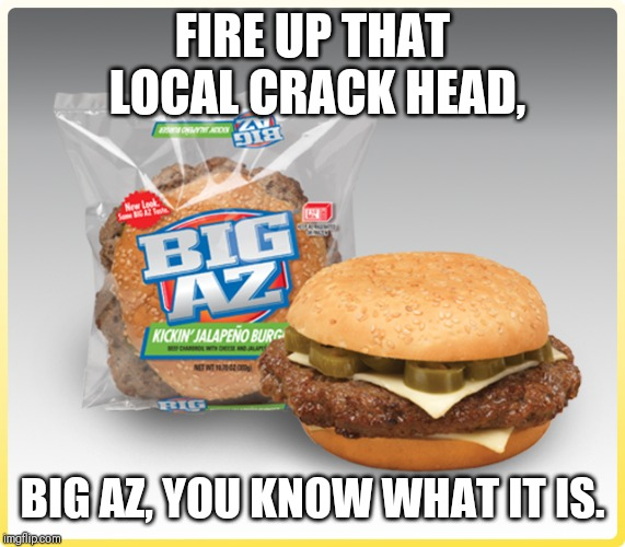 Shop Local | FIRE UP THAT LOCAL CRACK HEAD, BIG AZ, YOU KNOW WHAT IT IS. | image tagged in comedy,food,don't do drugs | made w/ Imgflip meme maker