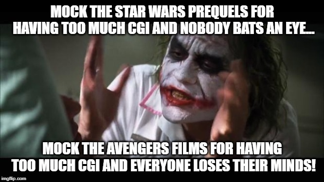 And everybody loses their minds | MOCK THE STAR WARS PREQUELS FOR HAVING TOO MUCH CGI AND NOBODY BATS AN EYE... MOCK THE AVENGERS FILMS FOR HAVING TOO MUCH CGI AND EVERYONE L | image tagged in memes,and everybody loses their minds,AdviceAnimals | made w/ Imgflip meme maker