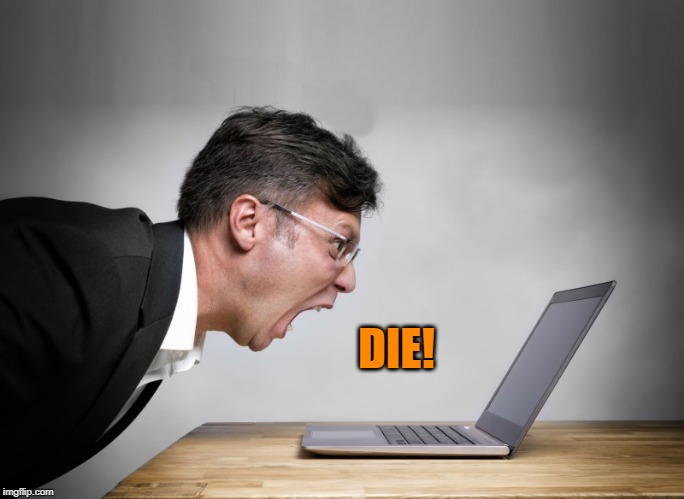 yelling at laptop | DIE! | image tagged in yelling at laptop | made w/ Imgflip meme maker
