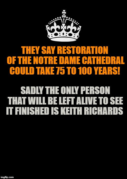 notre dame lucky keith |  THEY SAY RESTORATION OF THE NOTRE DAME CATHEDRAL COULD TAKE 75 TO 100 YEARS! SADLY THE ONLY PERSON THAT WILL BE LEFT ALIVE TO SEE IT FINISHED IS KEITH RICHARDS | image tagged in memes,keep calm and carry on black,notre dame | made w/ Imgflip meme maker