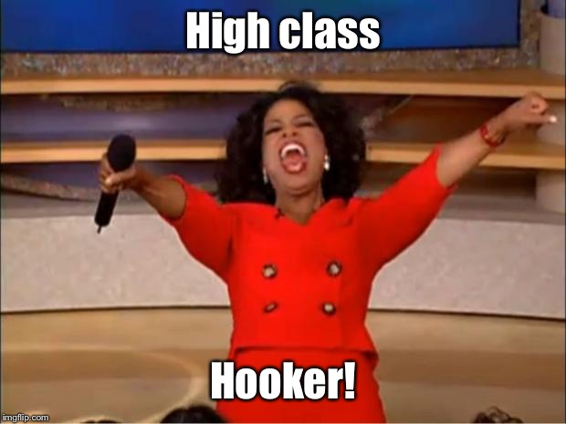 Oprah You Get A Meme | High class Hooker! | image tagged in memes,oprah you get a | made w/ Imgflip meme maker