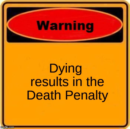 Warning Sign | Dying results in the Death Penalty | image tagged in memes,warning sign | made w/ Imgflip meme maker
