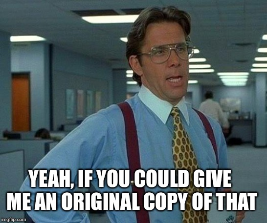 That Would Be Great Meme | YEAH, IF YOU COULD GIVE ME AN ORIGINAL COPY OF THAT | image tagged in memes,that would be great | made w/ Imgflip meme maker