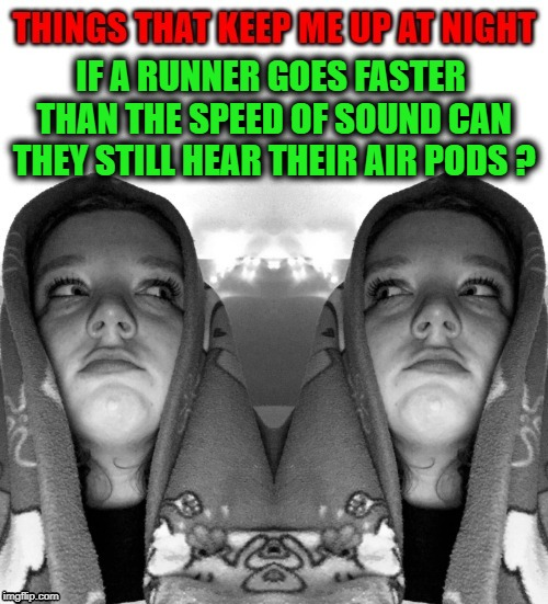 things that keep me up at night | IF A RUNNER GOES FASTER THAN THE SPEED OF SOUND CAN THEY STILL HEAR THEIR AIR PODS ? | image tagged in ipods,speed,runner | made w/ Imgflip meme maker