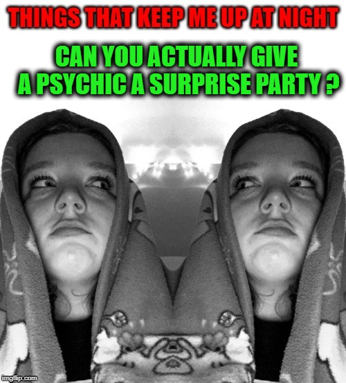things that keep me up at night | CAN YOU ACTUALLY GIVE A PSYCHIC A SURPRISE PARTY ? | image tagged in psychic,party,surprise | made w/ Imgflip meme maker