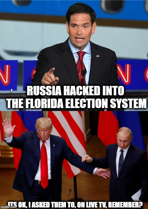 Collusion or stupidity, either way. #unfit | RUSSIA HACKED INTO THE FLORIDA ELECTION SYSTEM ITS OK, I ASKED THEM TO, ON LIVE TV, REMEMBER? | image tagged in memes,politics,maga,impeach trump,not my president | made w/ Imgflip meme maker