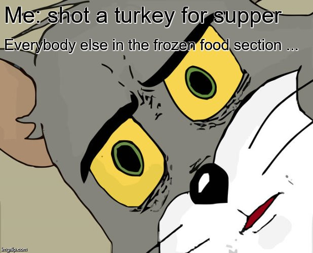 Unsettled Tom Meme | Me: shot a turkey for supper Everybody else in the frozen food section ... | image tagged in memes,unsettled tom | made w/ Imgflip meme maker