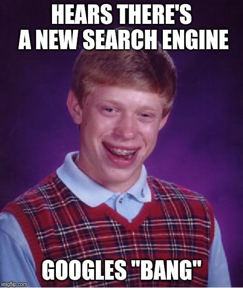 "Bad Luck Brian Meme | HEARS THERE'S A NEW SEARCH ENGINE GOOGLES ""BANG"" 