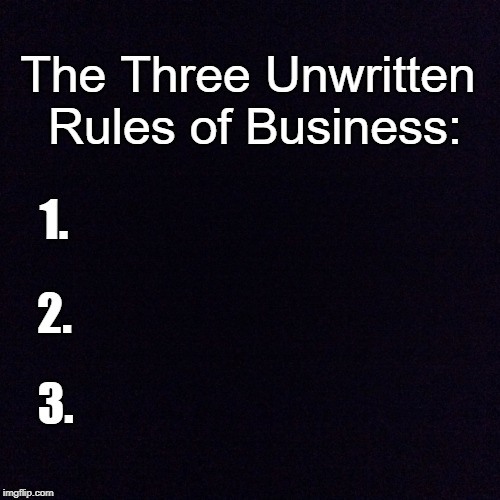 In case you wondered | The Three Unwritten Rules of Business: 1. 2. 3. | image tagged in black screen,memes | made w/ Imgflip meme maker