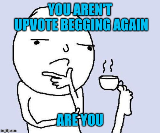 thinking meme | YOU AREN'T UPVOTE BEGGING AGAIN ARE YOU | image tagged in thinking meme | made w/ Imgflip meme maker