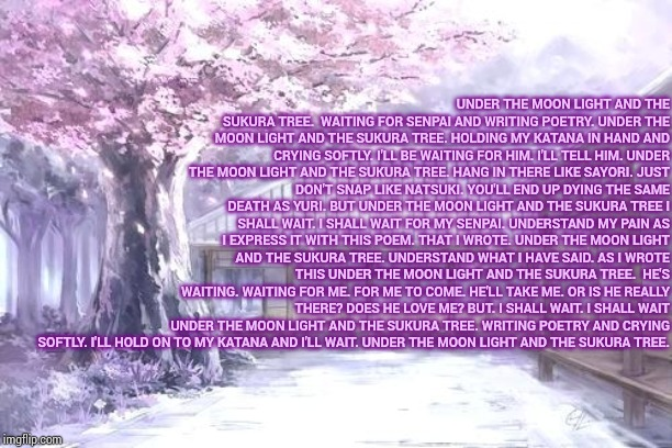 Under the sukura tree. | UNDER THE MOON LIGHT AND THE SUKURA TREE.  WAITING FOR SENPAI AND WRITING POETRY. UNDER THE MOON LIGHT AND THE SUKURA TREE. HOLDING MY KATAN | image tagged in poetry,senpai | made w/ Imgflip meme maker